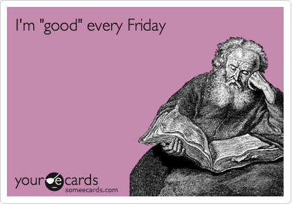"I'm ""good"" every Friday"