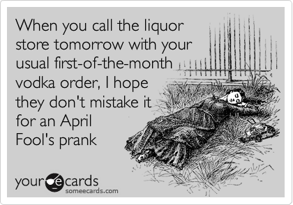 When you call the liquor store tomorrow with your usual first-of-the-month vodka order, I hope  they don't mistake it for an April Fool's prank