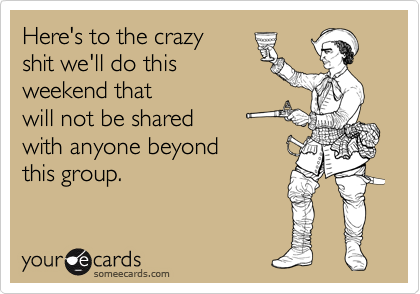 Here's to the crazy shit we'll do this weekend that will not be shared with anyone beyond this group.