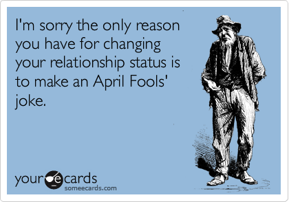 I'm sorry the only reason you have for changing your relationship status is to make an April Fools' joke.