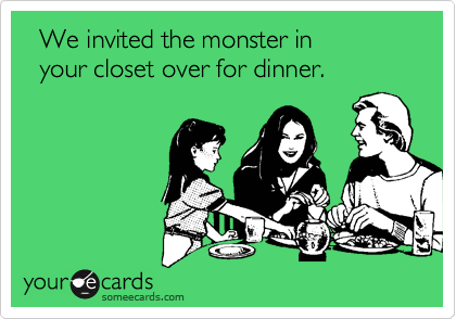 We invited the monster in    your closet over for dinner.