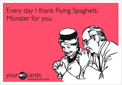 Every day I thank Flying Spaghetti Monster for you.