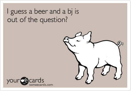 I guess a beer and a bj is  out of the question?