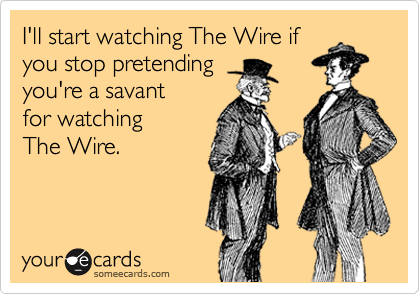I'll start watching The Wire if you stop pretending you're a savant  for watching The Wire.