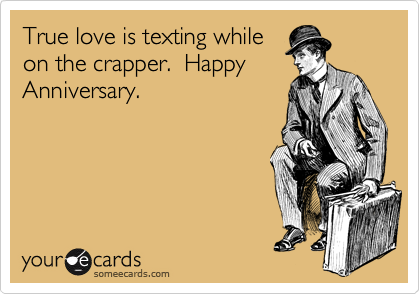 True love is texting while on the crapper.  Happy Anniversary.