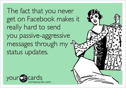 The fact that you never get on Facebook makes it really hard to send you passive-aggressive messages through my status updates.