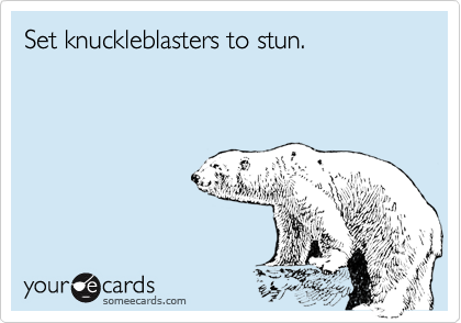 Set knuckleblasters to stun.