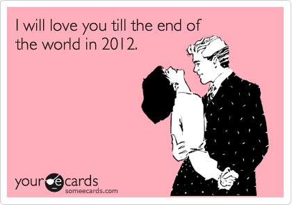 I will love you till the end of the world in 2012.