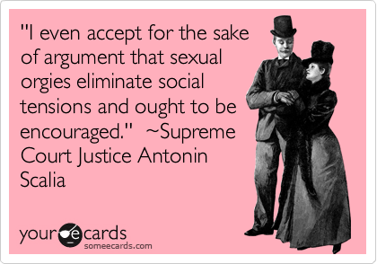 ''I even accept for the sake of argument that sexual orgies eliminate social tensions and ought to be encouraged.''  %7ESupreme Court Justice Antonin Scalia