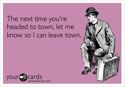 The next time you're headed to town, let me  know so I can leave town.