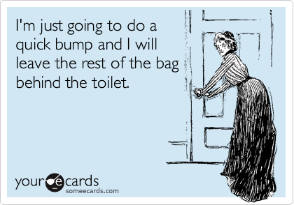 I'm just going to do a  quick bump and I will  leave the rest of the bag behind the toilet.