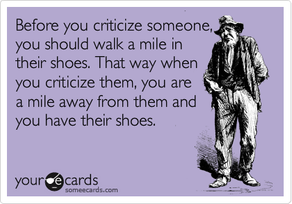 Before You Criticize Someone You Should Walk A Mile In Their Shoes