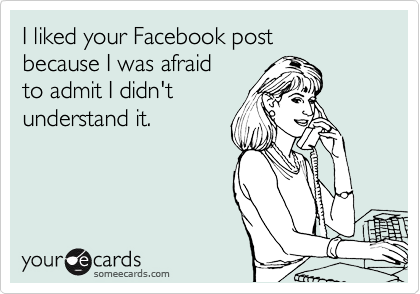 I liked your Facebook post because I was afraid  to admit I didn't  understand it.