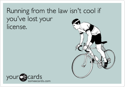 Running from the law isn't cool if you've lost your license.