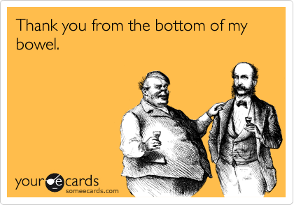 Thank you from the bottom of my bowel.