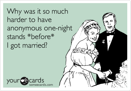 Why was it so much harder to have anonymous one-night stands *before* I got married?