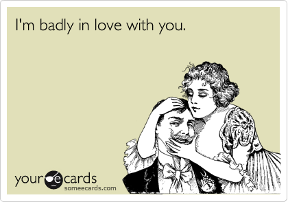 I'm badly in love with you.