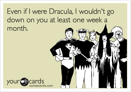Even if I were Dracula, I wouldn't go down on you at least one week a month.