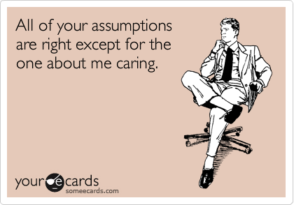 All of your assumptions   are right except for the  one about me caring.