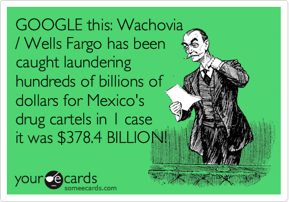 GOOGLE this: Wachovia / Wells Fargo has been caught laundering hundreds of billions of dollars for Mexico's drug cartels in 1 case  it was %24378.4 BILLION!