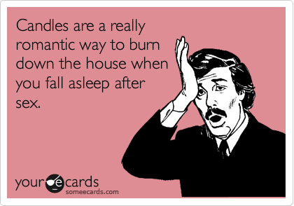 Candles are a really romantic way to burn down the house when you fall asleep after sex.