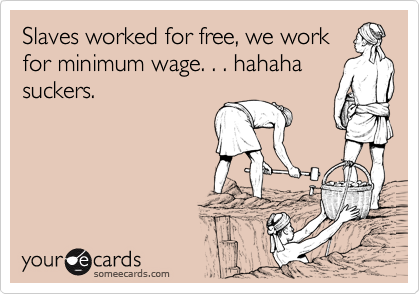 Slaves worked for free, we work for minimum wage. . . hahaha suckers.