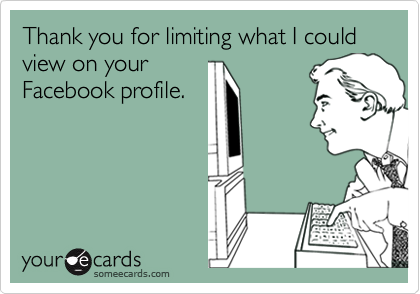 Thank you for limiting what I could view on your Facebook profile.