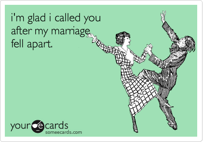 i'm glad i called you  after my marriage  fell apart.