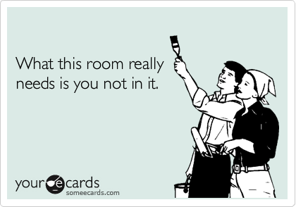 What this room really needs is you not in it.