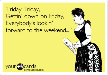 """Friday, Friday, Gettin' down on Friday, Everybody's lookin'  forward to the weekend... """