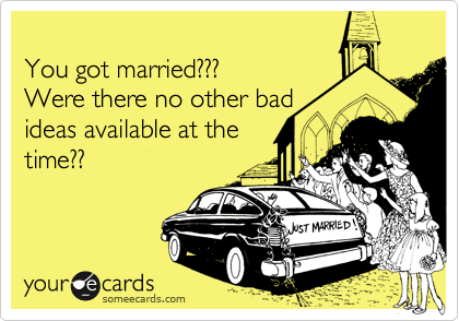 You got married???  Were there no other bad ideas available at the  time??