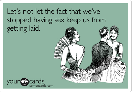 Let's not let the fact that we've stopped having sex keep us from getting laid.