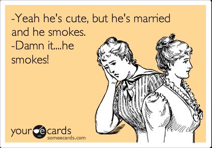 -Yeah he's cute, but he's married and he smokes.   -Damn it....he smokes!