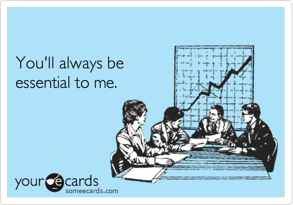 You'll always be essential to me.