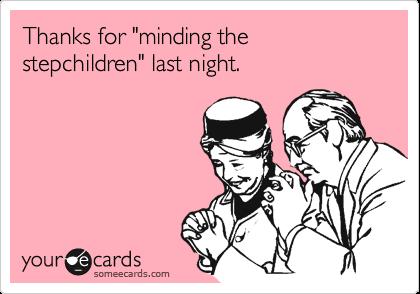 "Thanks for ""minding the stepchildren"" last night."