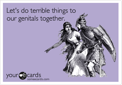 Let's do terrible things to  our genitals together.