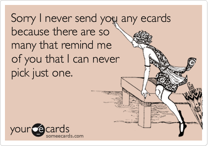 Sorry I never send you any ecards because there are so many that remind me of you that I can never pick just one.