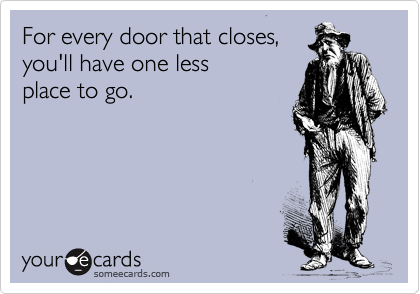 For every door that closes, you'll have one less  place to go.