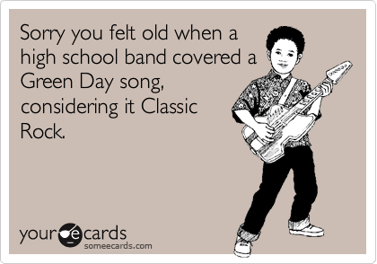 Sorry you felt old when a high school band covered a Green Day song, considering it Classic Rock.