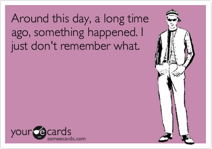 Around this day, a long time ago, something happened. I just don't remember what.