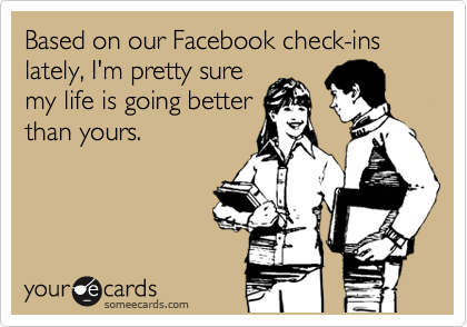 Based on our Facebook check-ins lately, I'm pretty sure my life is going better than yours.