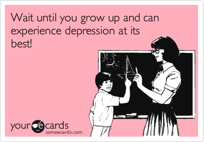 Wait until you grow up and can experience depression at its best!