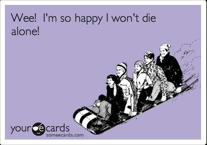 Wee!  I'm so happy I won't die alone!