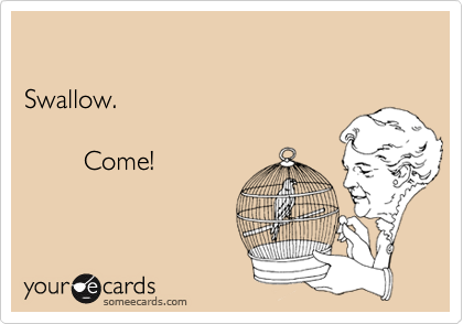 Swallow.          Come!