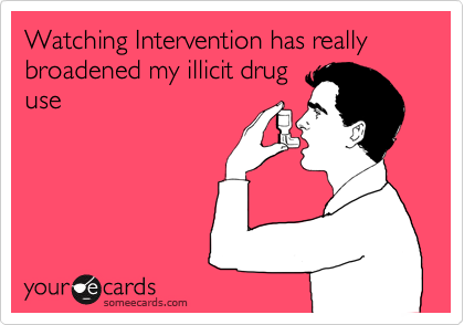 Watching Intervention has really broadened my illicit drug use