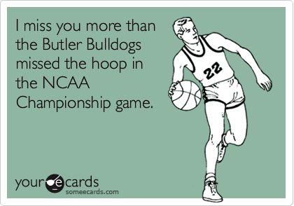 I miss you more than the Butler Bulldogs missed the hoop in the NCAA Championship game.