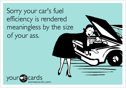 Sorry your car's fuel  efficiency is rendered meaningless by the size of your ass.