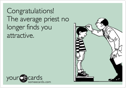 Congratulations!  The average priest no longer finds you attractive.