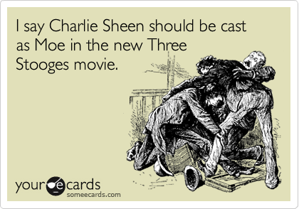 I say Charlie Sheen should be cast as Moe in the new Three Stooges movie.
