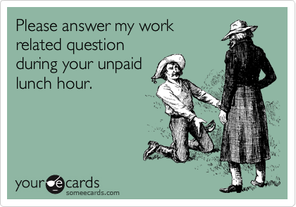 Please answer my work related question during your unpaid lunch hour.